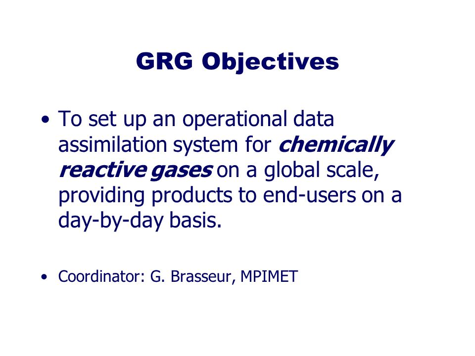 GRG Objectives To set up an operational data assimilation system for chemically reactive gases on a global scale, providing products to end-users on a day-by-day basis.