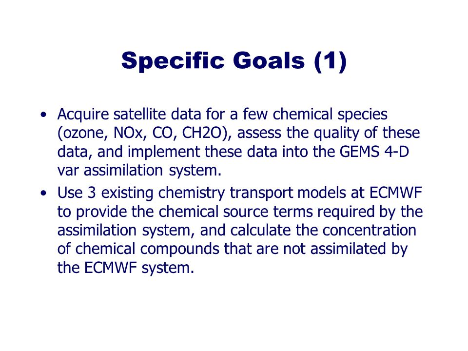 Specific Goals (1) Acquire satellite data for a few chemical species (ozone, NOx, CO, CH2O), assess the quality of these data, and implement these data into the GEMS 4-D var assimilation system.