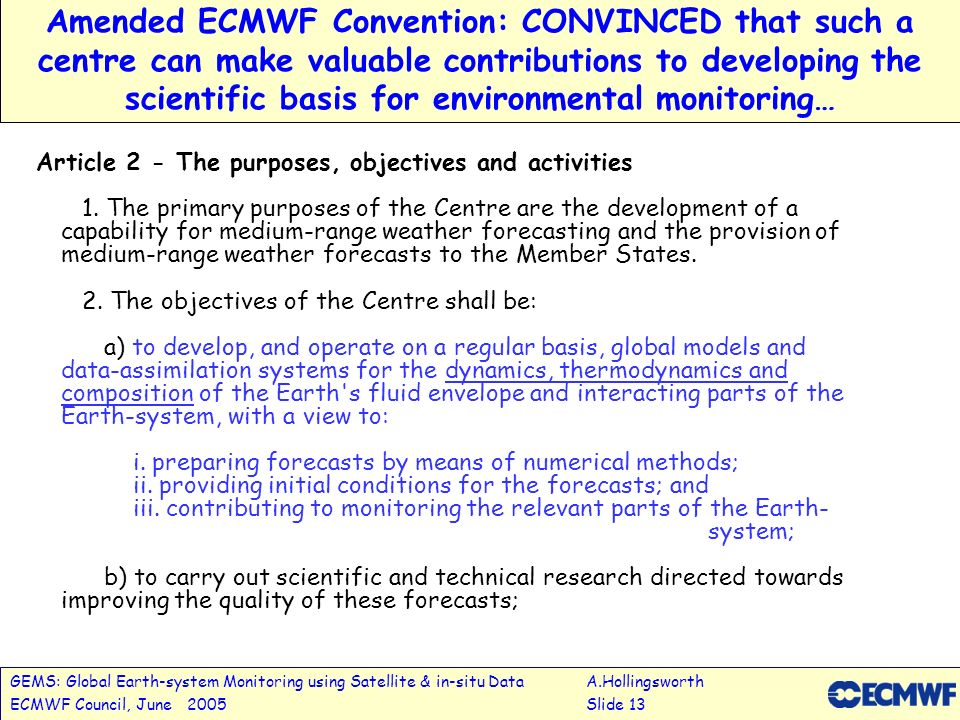 GEMS: Global Earth-system Monitoring using Satellite & in-situ DataA.Hollingsworth ECMWF Council, June 2005Slide 13 Amended ECMWF Convention: CONVINCED that such a centre can make valuable contributions to developing the scientific basis for environmental monitoring… Article 2 - The purposes, objectives and activities 1.