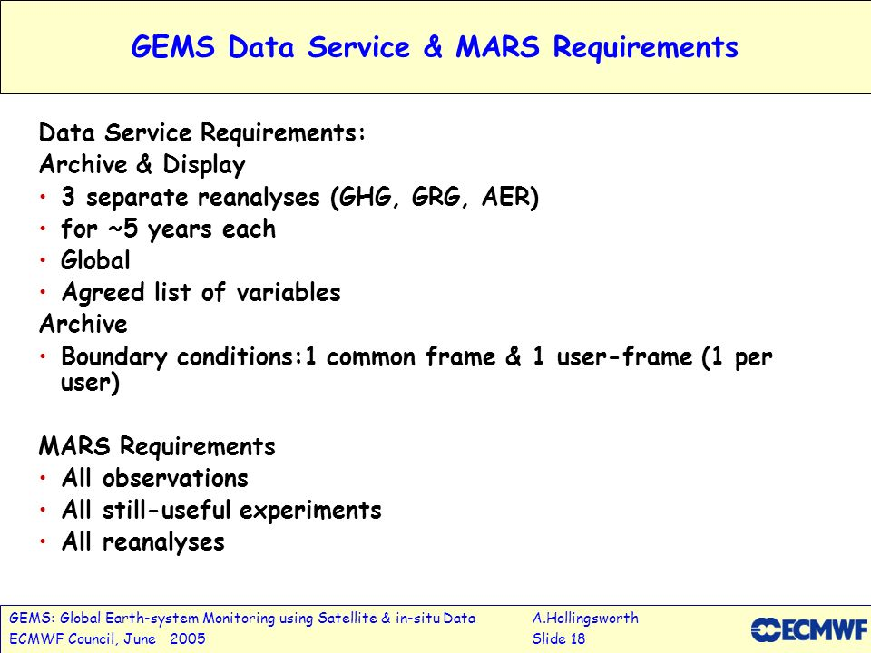 GEMS: Global Earth-system Monitoring using Satellite & in-situ DataA.Hollingsworth ECMWF Council, June 2005Slide 18 GEMS Data Service & MARS Requirements Data Service Requirements: Archive & Display 3 separate reanalyses (GHG, GRG, AER) for ~5 years each Global Agreed list of variables Archive Boundary conditions:1 common frame & 1 user-frame (1 per user) MARS Requirements All observations All still-useful experiments All reanalyses