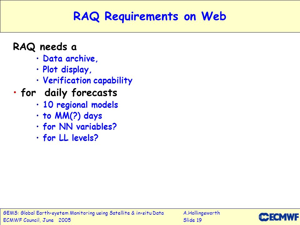 GEMS: Global Earth-system Monitoring using Satellite & in-situ DataA.Hollingsworth ECMWF Council, June 2005Slide 19 RAQ Requirements on Web RAQ needs