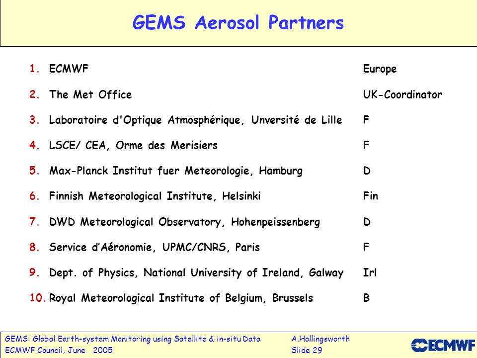 GEMS: Global Earth-system Monitoring using Satellite & in-situ DataA.Hollingsworth ECMWF Council, June 2005Slide 29 GEMS Aerosol Partners 1.ECMWFEurop