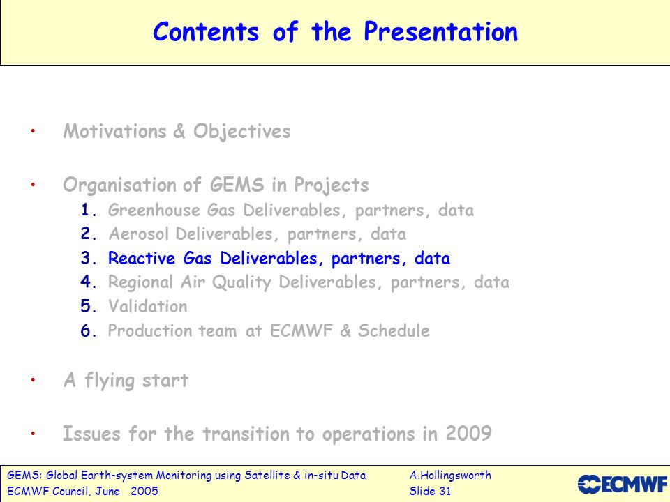 GEMS: Global Earth-system Monitoring using Satellite & in-situ DataA.Hollingsworth ECMWF Council, June 2005Slide 31 Contents of the Presentation Motivations & Objectives Organisation of GEMS in Projects 1.Greenhouse Gas Deliverables, partners, data 2.Aerosol Deliverables, partners, data 3.Reactive Gas Deliverables, partners, data 4.Regional Air Quality Deliverables, partners, data 5.Validation 6.Production team at ECMWF & Schedule A flying start Issues for the transition to operations in 2009