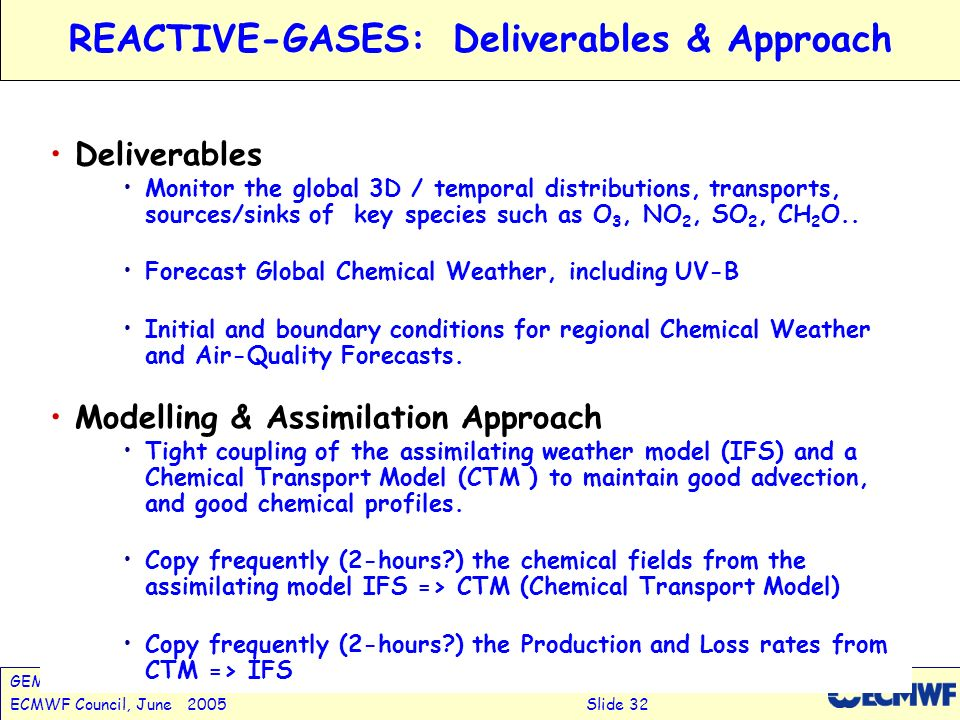 GEMS: Global Earth-system Monitoring using Satellite & in-situ DataA.Hollingsworth ECMWF Council, June 2005Slide 32 REACTIVE-GASES:Deliverables & Approach Deliverables Monitor the global 3D / temporal distributions, transports, sources/sinks of key species such as O 3, NO 2, SO 2, CH 2 O..