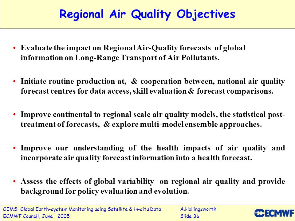 GEMS: Global Earth-system Monitoring using Satellite & in-situ DataA.Hollingsworth ECMWF Council, June 2005Slide 36 Regional Air Quality Objectives Evaluate the impact on Regional Air-Quality forecasts of global information on Long-Range Transport of Air Pollutants.
