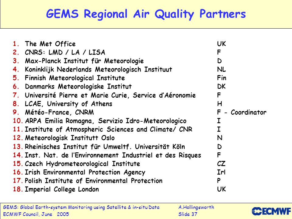 GEMS: Global Earth-system Monitoring using Satellite & in-situ DataA.Hollingsworth ECMWF Council, June 2005Slide 37 GEMS Regional Air Quality Partners 1.The Met OfficeUK 2.CNRS: LMD / LA / LISA F 3.Max-Planck Institut für MeteorologieD 4.Koninklijk Nederlands Meteorologisch InstituutNL 5.Finnish Meteorological InstituteFin 6.Danmarks Meteorologiske InstitutDK 7.Université Pierre et Marie Curie, Service dAéronomieF 8.LCAE, University of AthensH 9.Météo-France, CNRMF - Coordinator 10.ARPA Emilia Romagna, Servizio Idro-Meteorologico I 11.Institute of Atmospheric Sciences and Climate/ CNRI 12.Meteorologisk Institutt OsloN 13.Rheinisches Institut für Umweltf.