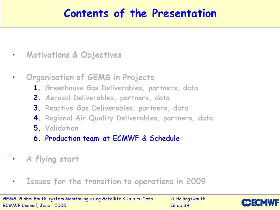 GEMS: Global Earth-system Monitoring using Satellite & in-situ DataA.Hollingsworth ECMWF Council, June 2005Slide 39 Contents of the Presentation Motivations & Objectives Organisation of GEMS in Projects 1.Greenhouse Gas Deliverables, partners, data 2.Aerosol Deliverables, partners, data 3.Reactive Gas Deliverables, partners, data 4.Regional Air Quality Deliverables, partners, data 5.Validation 6.Production team at ECMWF & Schedule A flying start Issues for the transition to operations in 2009