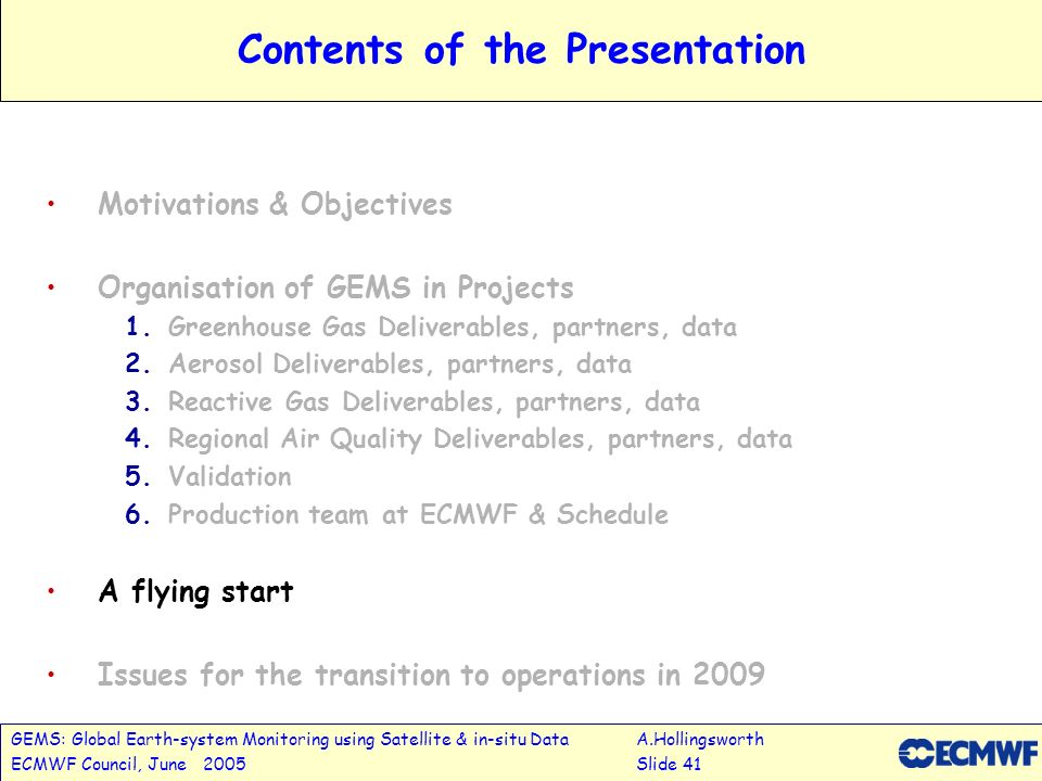 GEMS: Global Earth-system Monitoring using Satellite & in-situ DataA.Hollingsworth ECMWF Council, June 2005Slide 41 Contents of the Presentation Motivations & Objectives Organisation of GEMS in Projects 1.Greenhouse Gas Deliverables, partners, data 2.Aerosol Deliverables, partners, data 3.Reactive Gas Deliverables, partners, data 4.Regional Air Quality Deliverables, partners, data 5.Validation 6.Production team at ECMWF & Schedule A flying start Issues for the transition to operations in 2009