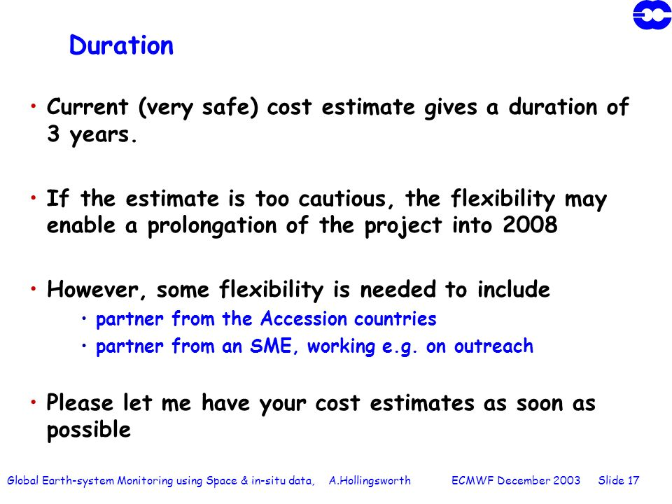 Global Earth-system Monitoring using Space & in-situ data, A.Hollingsworth ECMWF December 2003 Slide 17 Duration Current (very safe) cost estimate gives a duration of 3 years.