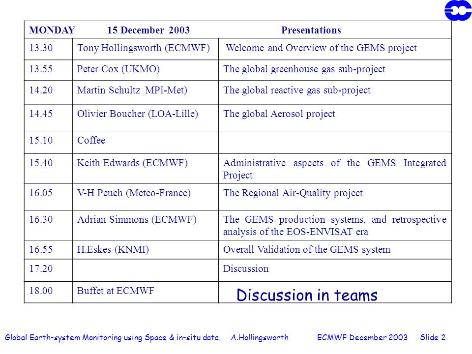 Global Earth-system Monitoring using Space & in-situ data, A.Hollingsworth ECMWF December 2003 Slide 2 MONDAY 15 December 2003 Presentations 13.30Tony Hollingsworth (ECMWF) Welcome and Overview of the GEMS project 13.55Peter Cox (UKMO)The global greenhouse gas sub-project 14.20Martin Schultz MPI-Met)The global reactive gas sub-project 14.45Olivier Boucher (LOA-Lille)The global Aerosol project 15.10Coffee 15.40Keith Edwards (ECMWF)Administrative aspects of the GEMS Integrated Project 16.05V-H Peuch (Meteo-France)The Regional Air-Quality project 16.30Adrian Simmons (ECMWF)The GEMS production systems, and retrospective analysis of the EOS-ENVISAT era 16.55H.Eskes (KNMI)Overall Validation of the GEMS system 17.20Discussion 18.00Buffet at ECMWF Discussion in teams