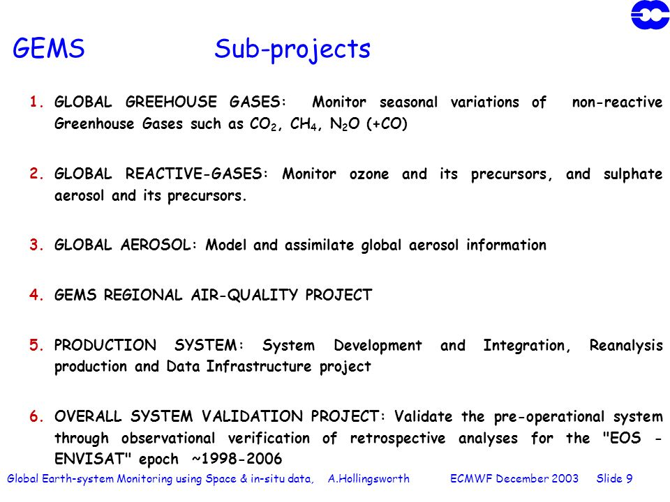 Global Earth-system Monitoring using Space & in-situ data, A.Hollingsworth ECMWF December 2003 Slide 9 GEMS Sub-projects 1.GLOBAL GREEHOUSE GASES: Monitor seasonal variations of non-reactive Greenhouse Gases such as CO 2, CH 4, N 2 O (+CO) 2.GLOBAL REACTIVE-GASES: Monitor ozone and its precursors, and sulphate aerosol and its precursors.