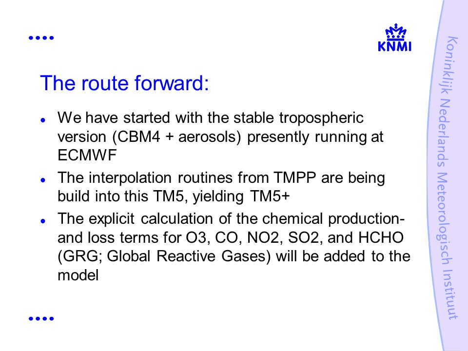 The route forward: We have started with the stable tropospheric version (CBM4 + aerosols) presently running at ECMWF The interpolation routines from TMPP are being build into this TM5, yielding TM5+ The explicit calculation of the chemical production- and loss terms for O3, CO, NO2, SO2, and HCHO (GRG; Global Reactive Gases) will be added to the model