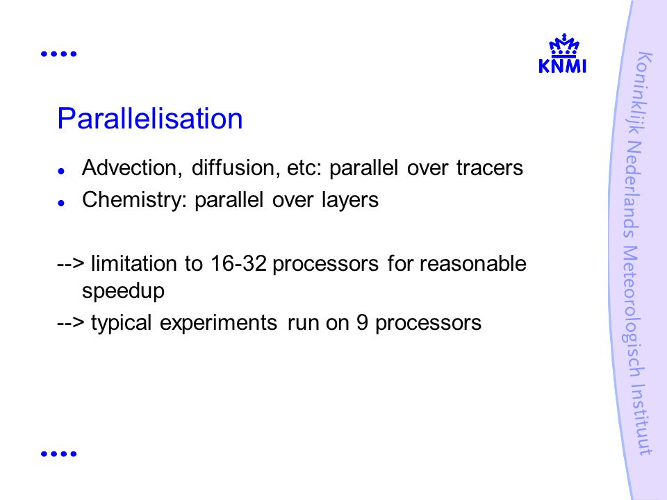 Parallelisation Advection, diffusion, etc: parallel over tracers Chemistry: parallel over layers --> limitation to 16-32 processors for reasonable speedup --> typical experiments run on 9 processors