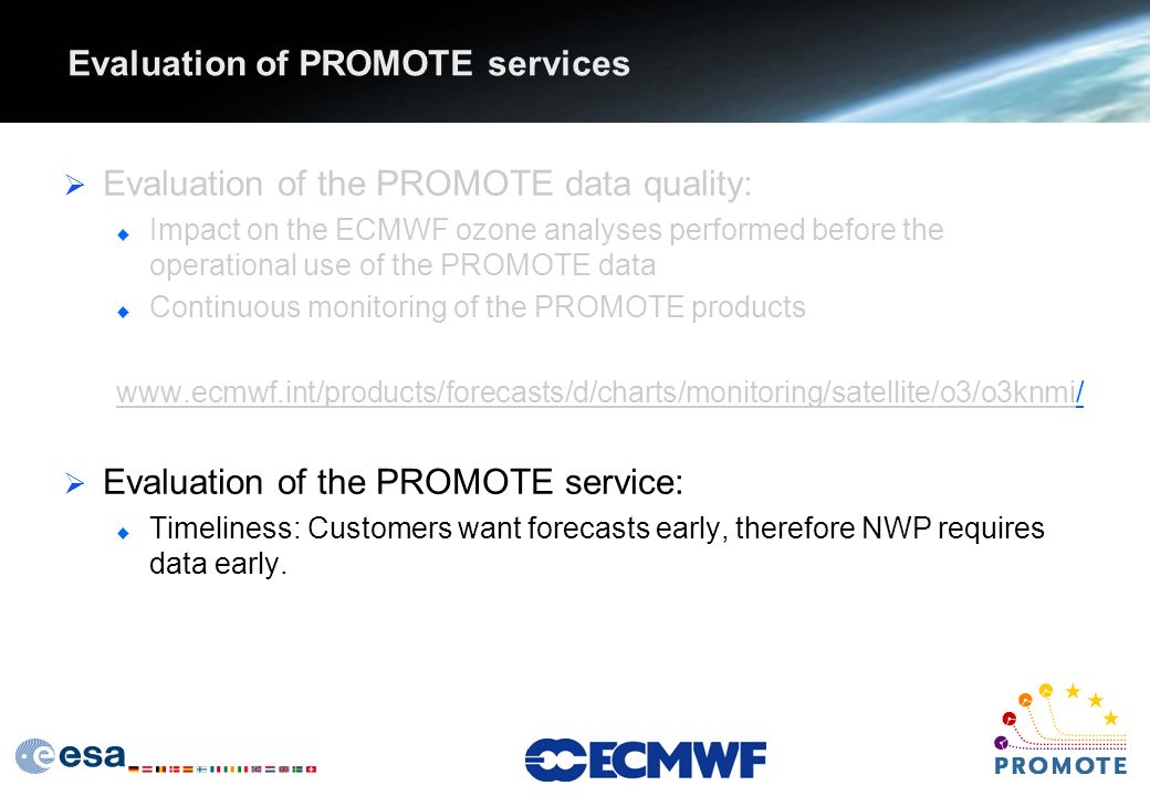 Evaluation of PROMOTE services Evaluation of the PROMOTE data quality: u Impact on the ECMWF ozone analyses performed before the operational use of the PROMOTE data u Continuous monitoring of the PROMOTE products www.ecmwf.int/products/forecasts/d/charts/monitoring/satellite/o3/o3knmi/ Evaluation of the PROMOTE service: u Timeliness: Customers want forecasts early, therefore NWP requires data early.