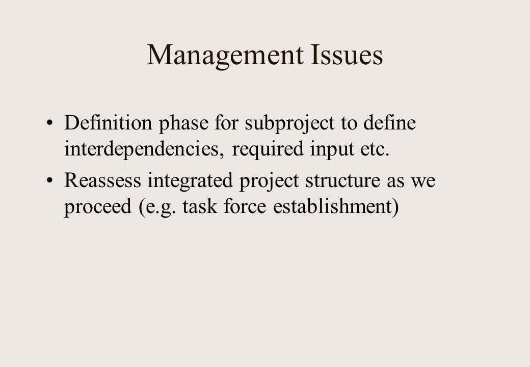 Management Issues Definition phase for subproject to define interdependencies, required input etc. Reassess integrated project structure as we proceed