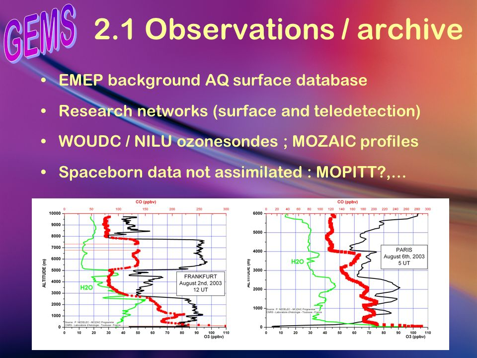 2.2 Observations / NRT Provide national contacts with AQ monitoring agencies : NRT data exchange with « expert-user » access to forecast / evaluation products Extension of MOZAIC and research networks capable of NRT data transfer Effort on data concentration / formating / dispatching (with the GEMS consortium)