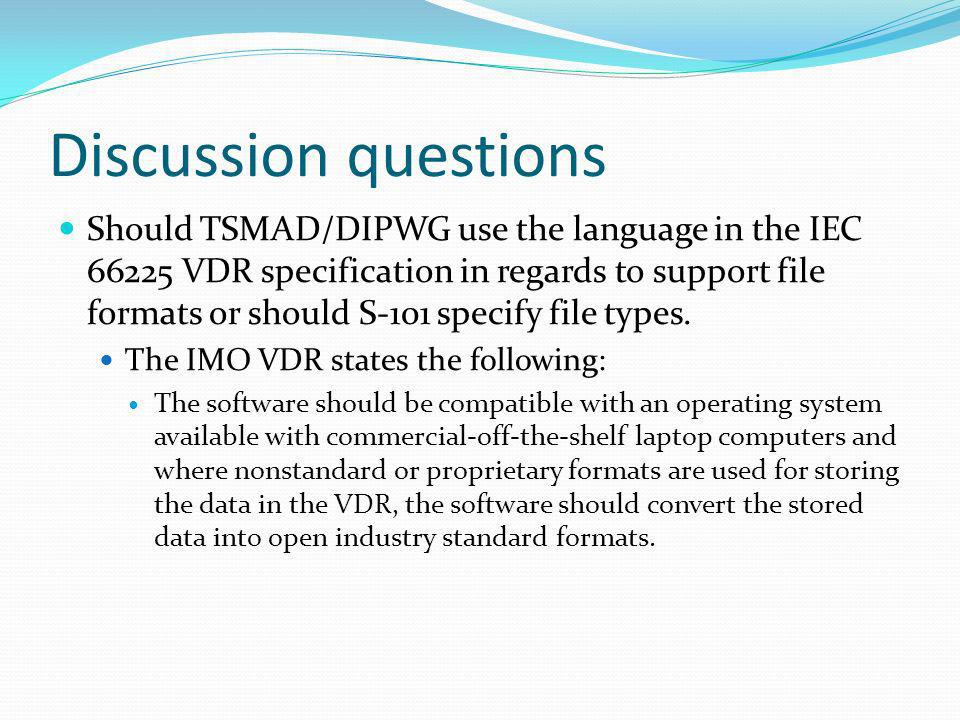 Discussion questions Should TSMAD/DIPWG use the language in the IEC 66225 VDR specification in regards to support file formats or should S-101 specify