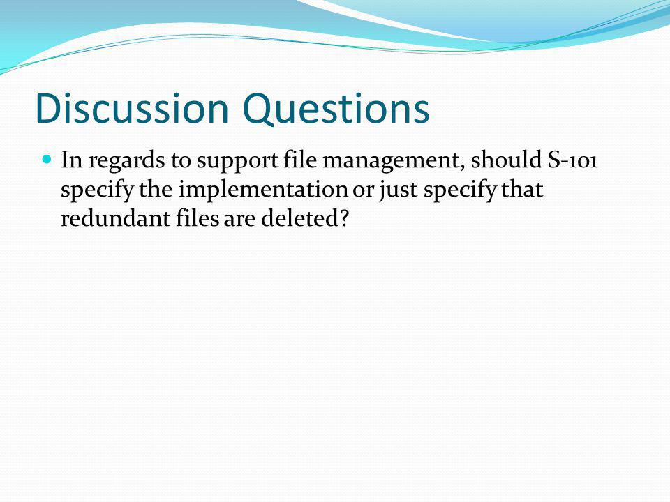 Discussion Questions In regards to support file management, should S-101 specify the implementation or just specify that redundant files are deleted