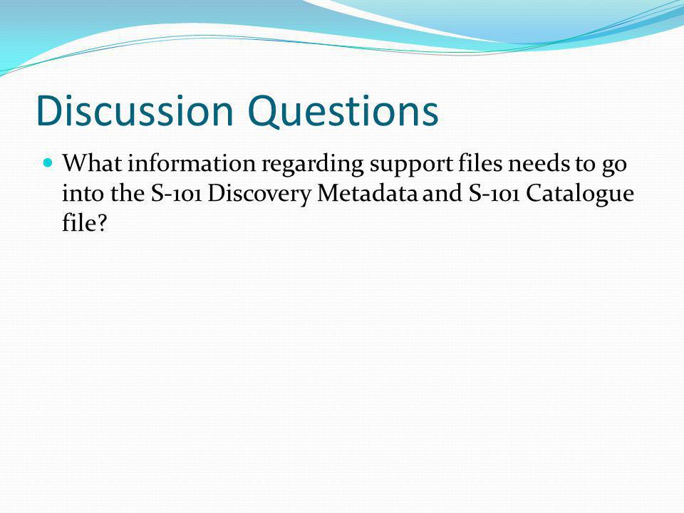 Discussion Questions What information regarding support files needs to go into the S-101 Discovery Metadata and S-101 Catalogue file