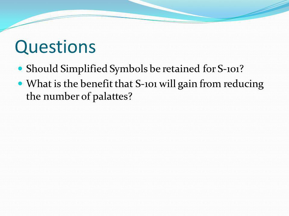 Questions Should Simplified Symbols be retained for S-101? What is the benefit that S-101 will gain from reducing the number of palattes?
