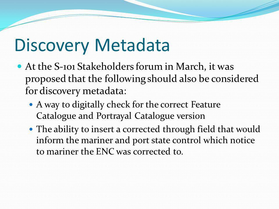 Discovery Metadata At the S-101 Stakeholders forum in March, it was proposed that the following should also be considered for discovery metadata: A wa