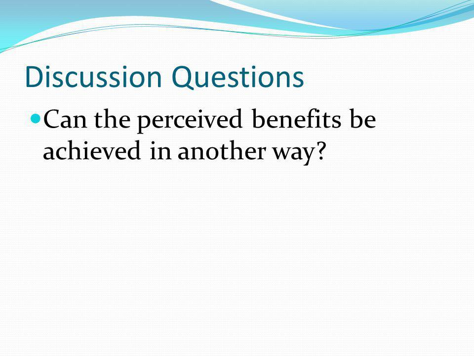 Discussion Questions Can the perceived benefits be achieved in another way?