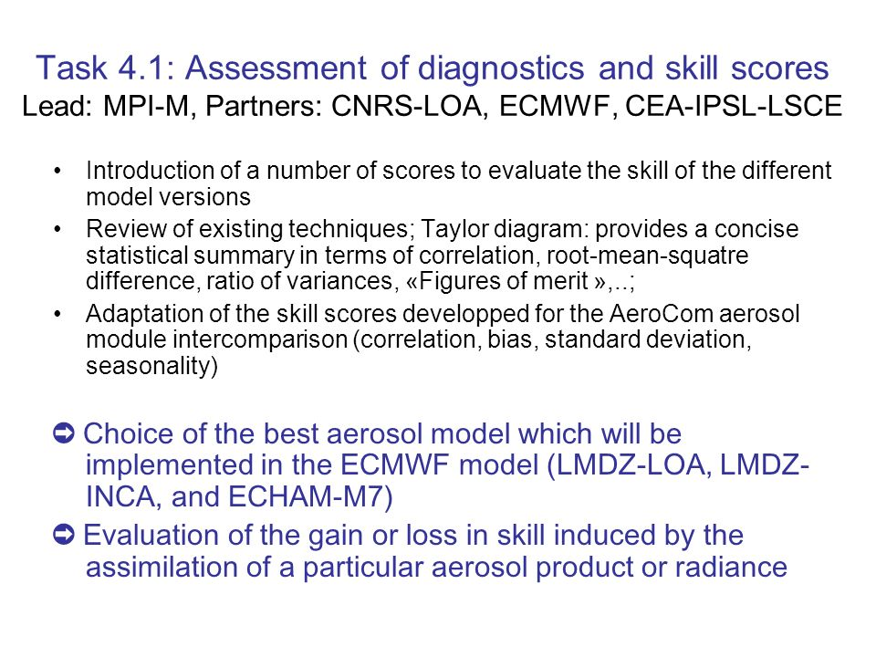 Task 4.1: Assessment of diagnostics and skill scores Lead: MPI-M, Partners: CNRS-LOA, ECMWF, CEA-IPSL-LSCE Introduction of a number of scores to evaluate the skill of the different model versions Review of existing techniques; Taylor diagram: provides a concise statistical summary in terms of correlation, root-mean-squatre difference, ratio of variances, «Figures of merit »,..; Adaptation of the skill scores developped for the AeroCom aerosol module intercomparison (correlation, bias, standard deviation, seasonality) Choice of the best aerosol model which will be implemented in the ECMWF model (LMDZ-LOA, LMDZ- INCA, and ECHAM-M7) Evaluation of the gain or loss in skill induced by the assimilation of a particular aerosol product or radiance