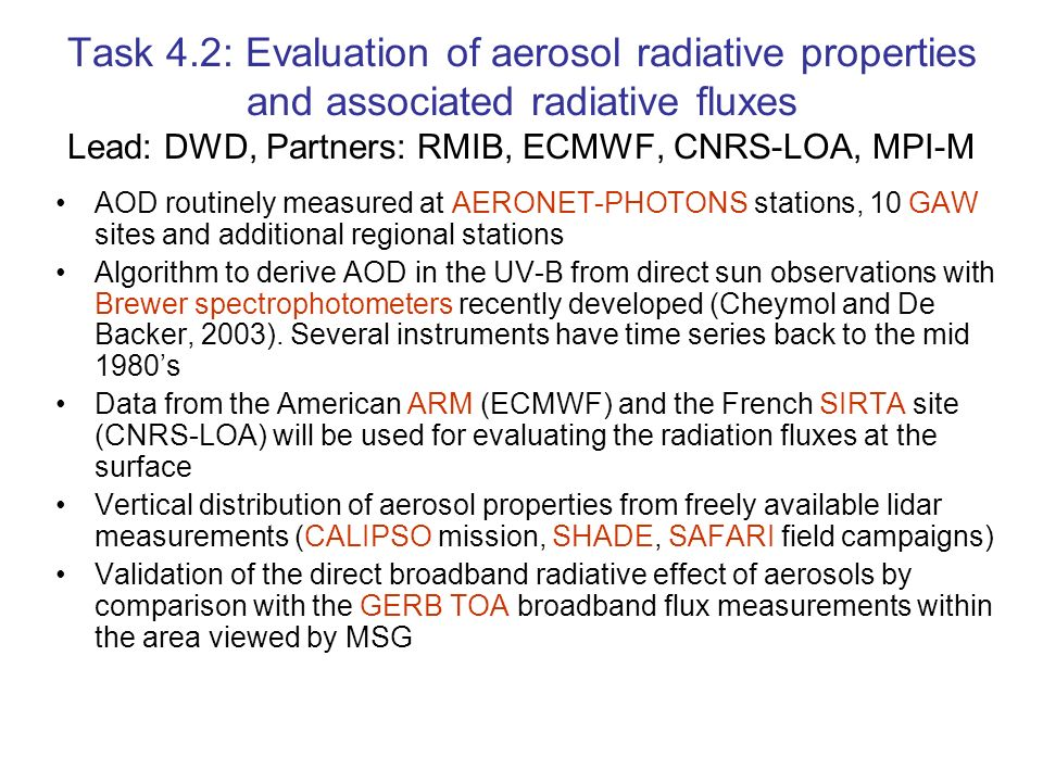 Task 4.2: Evaluation of aerosol radiative properties and associated radiative fluxes Lead: DWD, Partners: RMIB, ECMWF, CNRS-LOA, MPI-M AOD routinely measured at AERONET-PHOTONS stations, 10 GAW sites and additional regional stations Algorithm to derive AOD in the UV-B from direct sun observations with Brewer spectrophotometers recently developed (Cheymol and De Backer, 2003).