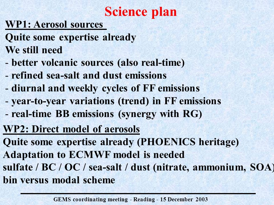 GEMS coordinating meeting - Reading - 15 December 2003 Science plan WP1: Aerosol sources Quite some expertise already We still need - better volcanic sources (also real-time) - refined sea-salt and dust emissions - diurnal and weekly cycles of FF emissions - year-to-year variations (trend) in FF emissions - real-time BB emissions (synergy with RG) WP2: Direct model of aerosols Quite some expertise already (PHOENICS heritage) Adaptation to ECMWF model is needed sulfate / BC / OC / sea-salt / dust (nitrate, ammonium, SOA) bin versus modal scheme