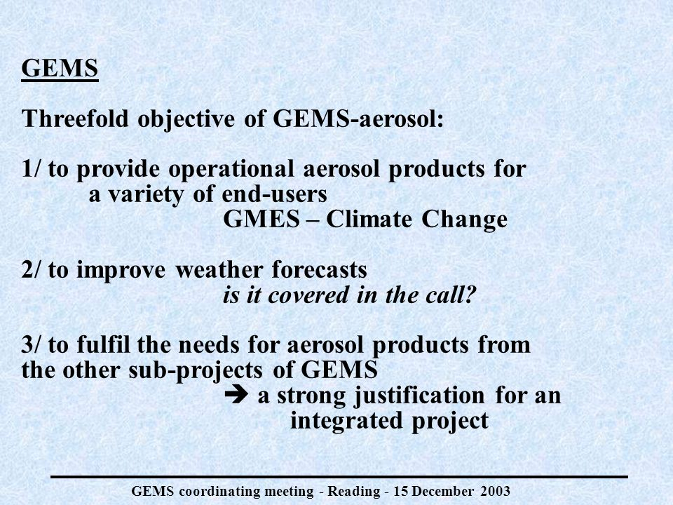 GEMS coordinating meeting - Reading - 15 December 2003 GEMS Threefold objective of GEMS-aerosol: 1/ to provide operational aerosol products for a variety of end-users GMES – Climate Change 2/ to improve weather forecasts is it covered in the call.