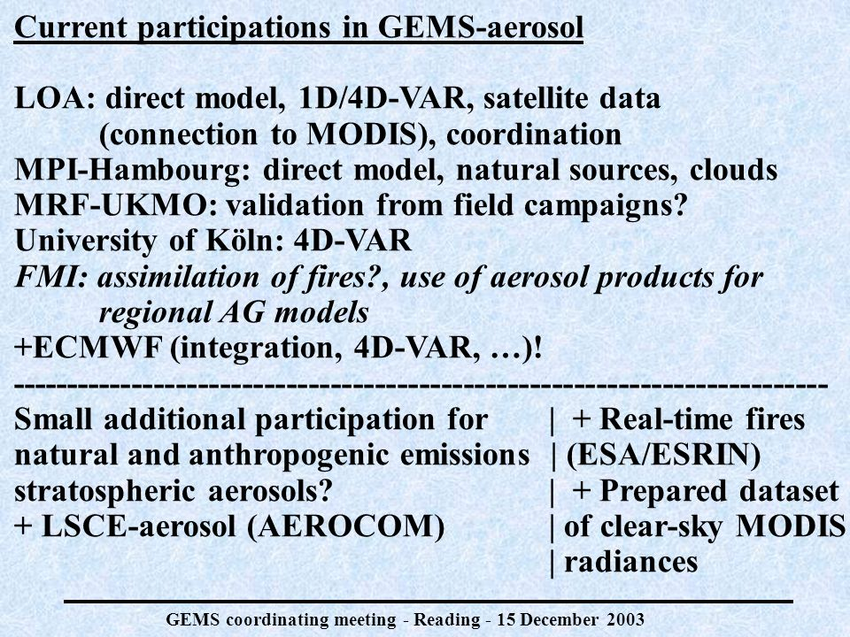 GEMS coordinating meeting - Reading - 15 December 2003 Current participations in GEMS-aerosol LOA: direct model, 1D/4D-VAR, satellite data (connection to MODIS), coordination MPI-Hambourg: direct model, natural sources, clouds MRF-UKMO: validation from field campaigns.