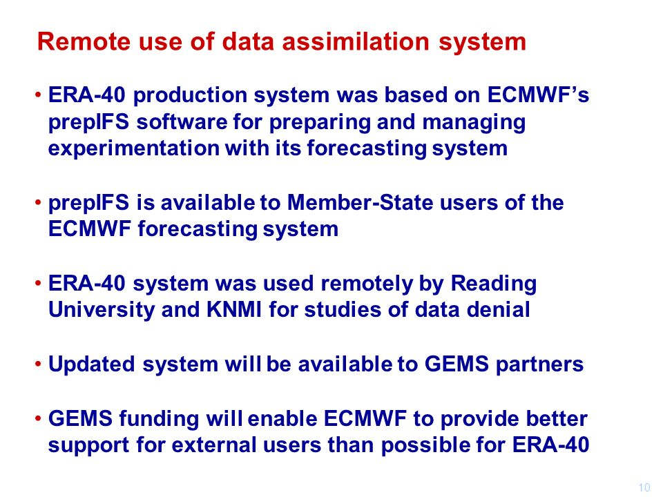 10 ERA-40 production system was based on ECMWFs prepIFS software for preparing and managing experimentation with its forecasting system prepIFS is available to Member-State users of the ECMWF forecasting system ERA-40 system was used remotely by Reading University and KNMI for studies of data denial Updated system will be available to GEMS partners GEMS funding will enable ECMWF to provide better support for external users than possible for ERA-40 Remote use of data assimilation system
