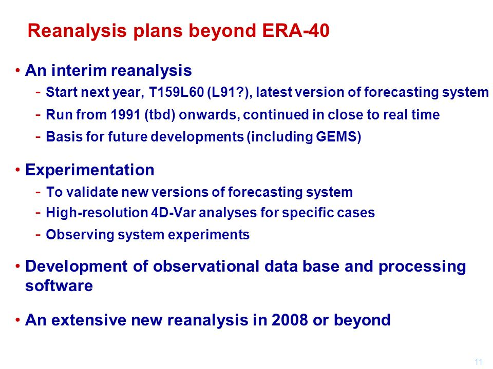 11 An interim reanalysis - Start next year, T159L60 (L91 ), latest version of forecasting system - Run from 1991 (tbd) onwards, continued in close to real time - Basis for future developments (including GEMS) Experimentation - To validate new versions of forecasting system - High-resolution 4D-Var analyses for specific cases - Observing system experiments Development of observational data base and processing software An extensive new reanalysis in 2008 or beyond Reanalysis plans beyond ERA-40