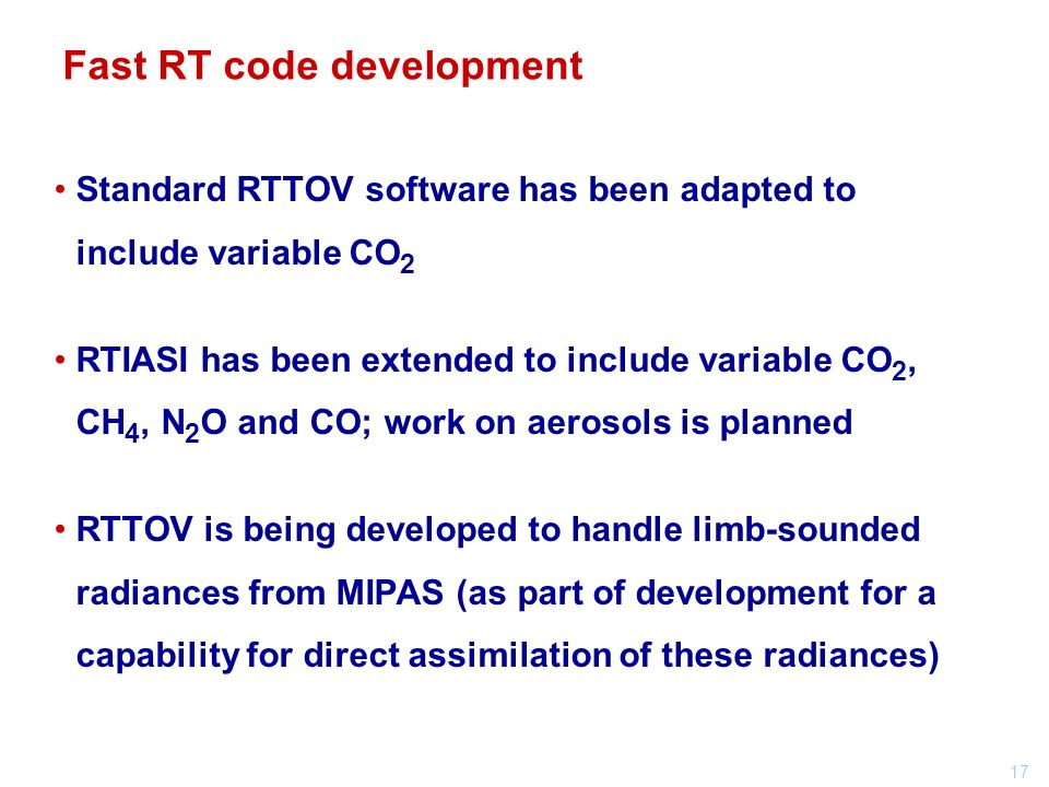 17 Standard RTTOV software has been adapted to include variable CO 2 RTIASI has been extended to include variable CO 2, CH 4, N 2 O and CO; work on aerosols is planned RTTOV is being developed to handle limb-sounded radiances from MIPAS (as part of development for a capability for direct assimilation of these radiances) Fast RT code development