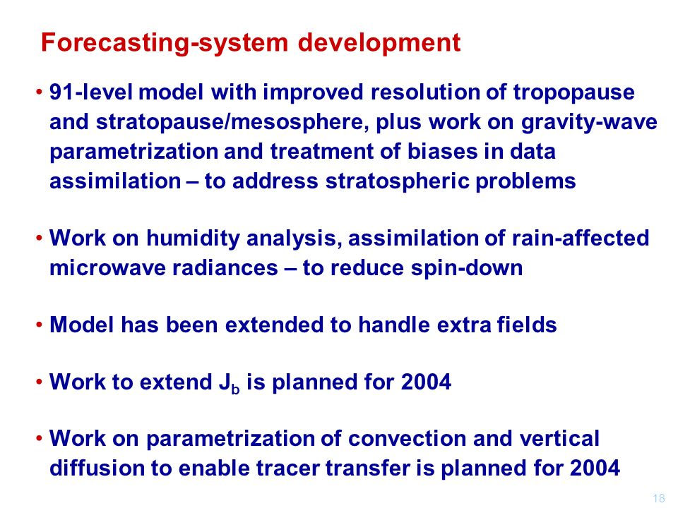 18 91-level model with improved resolution of tropopause and stratopause/mesosphere, plus work on gravity-wave parametrization and treatment of biases in data assimilation – to address stratospheric problems Work on humidity analysis, assimilation of rain-affected microwave radiances – to reduce spin-down Model has been extended to handle extra fields Work to extend J b is planned for 2004 Work on parametrization of convection and vertical diffusion to enable tracer transfer is planned for 2004 Forecasting-system development