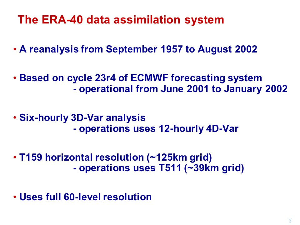 3 A reanalysis from September 1957 to August 2002 Based on cycle 23r4 of ECMWF forecasting system - operational from June 2001 to January 2002 Six-hourly 3D-Var analysis - operations uses 12-hourly 4D-Var T159 horizontal resolution (~125km grid) - operations uses T511 (~39km grid) Uses full 60-level resolution The ERA-40 data assimilation system