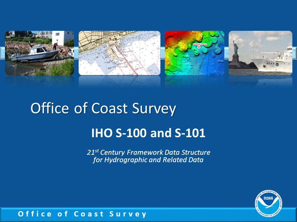 Office of Coast Survey IHO S-100 and S-101 21 st Century Framework Data Structure for Hydrographic and Related Data