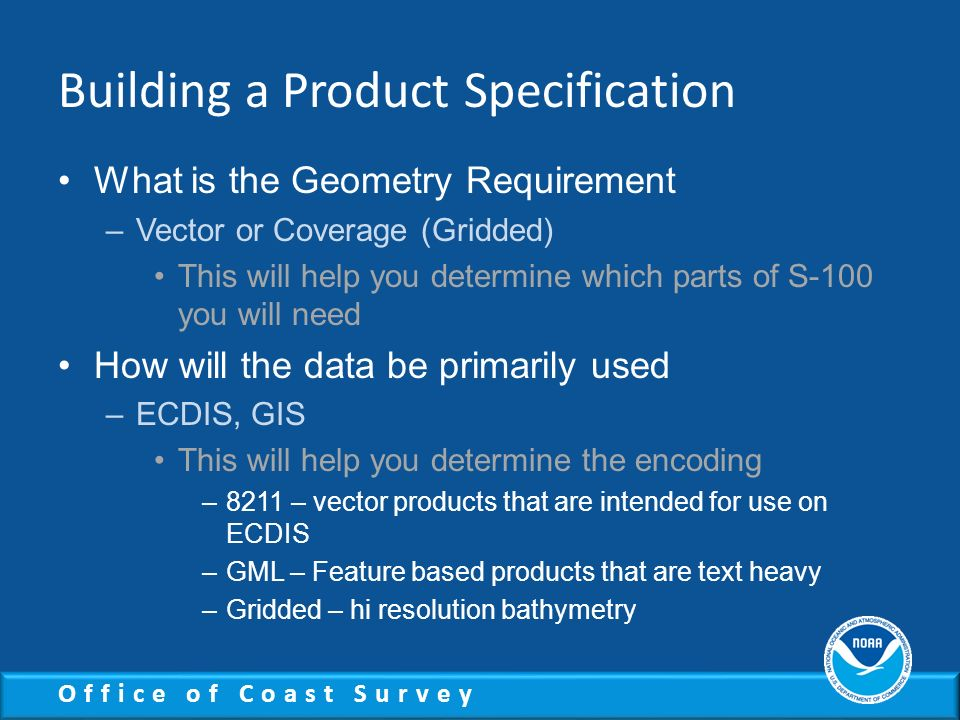 Office of Coast Survey Building a Product Specification What is the Geometry Requirement –Vector or Coverage (Gridded) This will help you determine wh