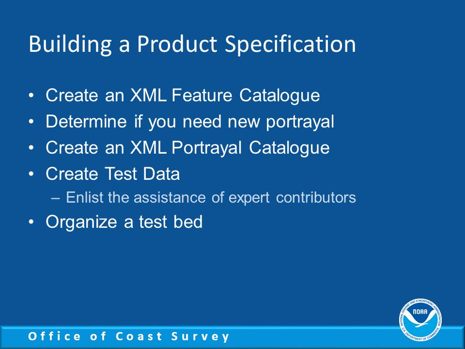 Office of Coast Survey Building a Product Specification Create an XML Feature Catalogue Determine if you need new portrayal Create an XML Portrayal Ca