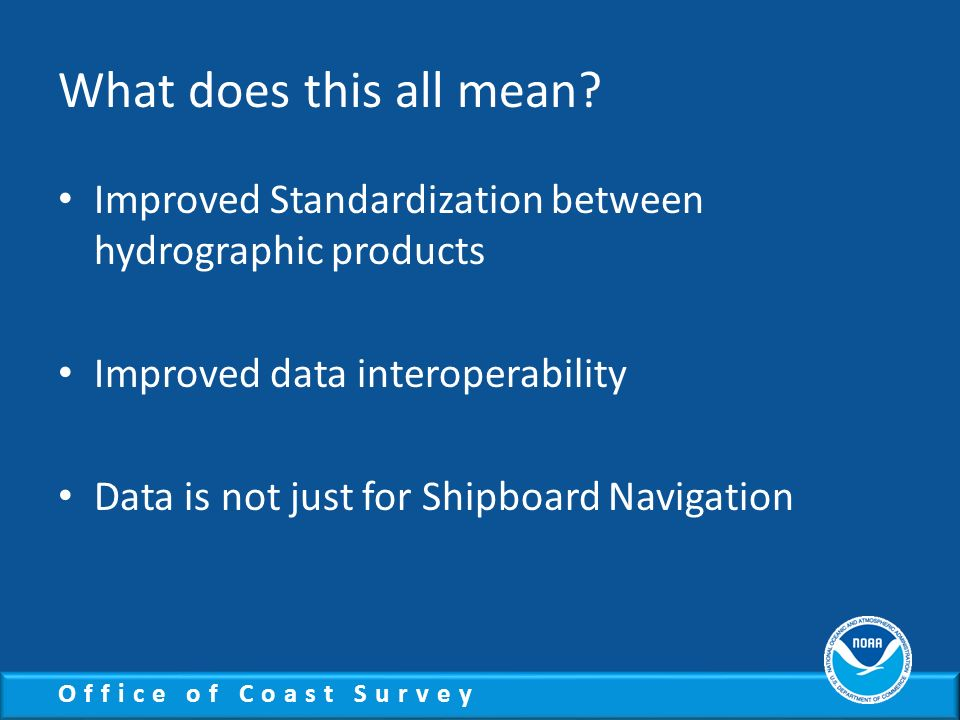 Office of Coast Survey What does this all mean? Improved Standardization between hydrographic products Improved data interoperability Data is not just