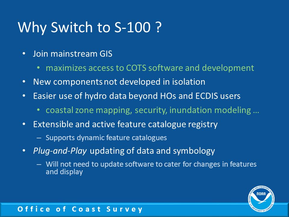Office of Coast Survey Why Switch to S-100 ? Join mainstream GIS maximizes access to COTS software and development New components not developed in iso