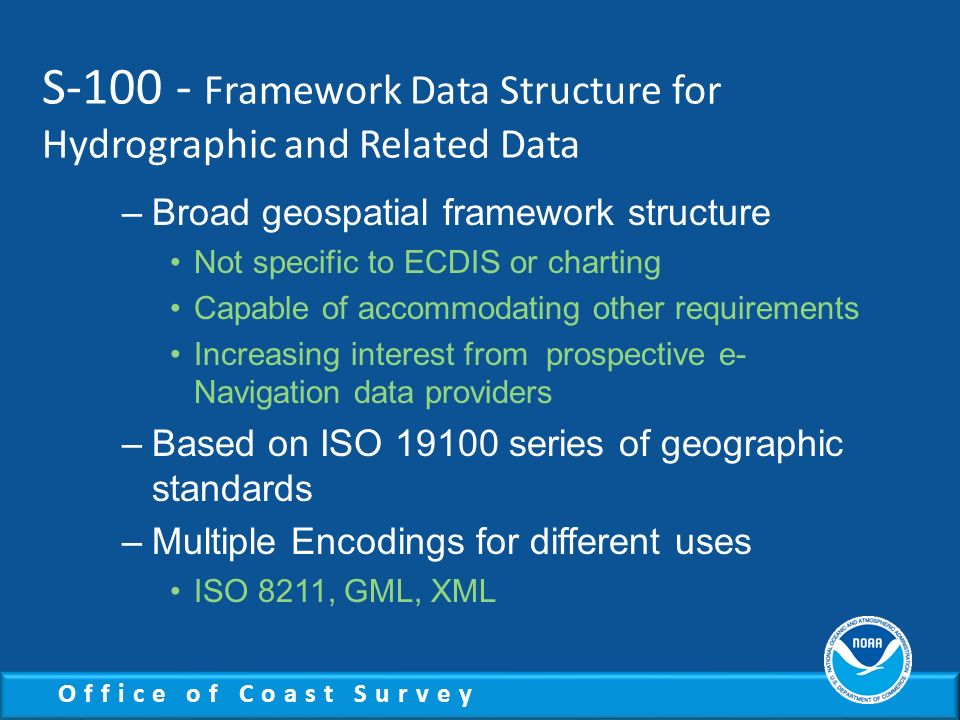 Office of Coast Survey S-100 - Framework Data Structure for Hydrographic and Related Data –Broad geospatial framework structure Not specific to ECDIS