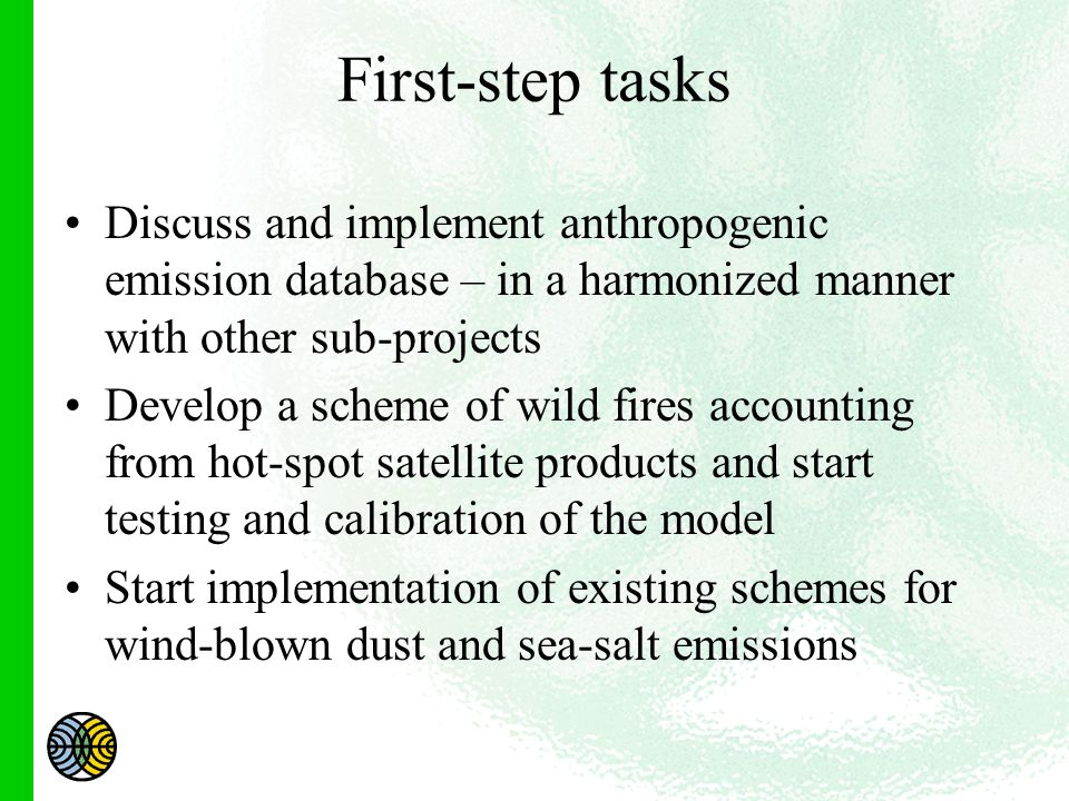 First-step tasks Discuss and implement anthropogenic emission database – in a harmonized manner with other sub-projects Develop a scheme of wild fires accounting from hot-spot satellite products and start testing and calibration of the model Start implementation of existing schemes for wind-blown dust and sea-salt emissions