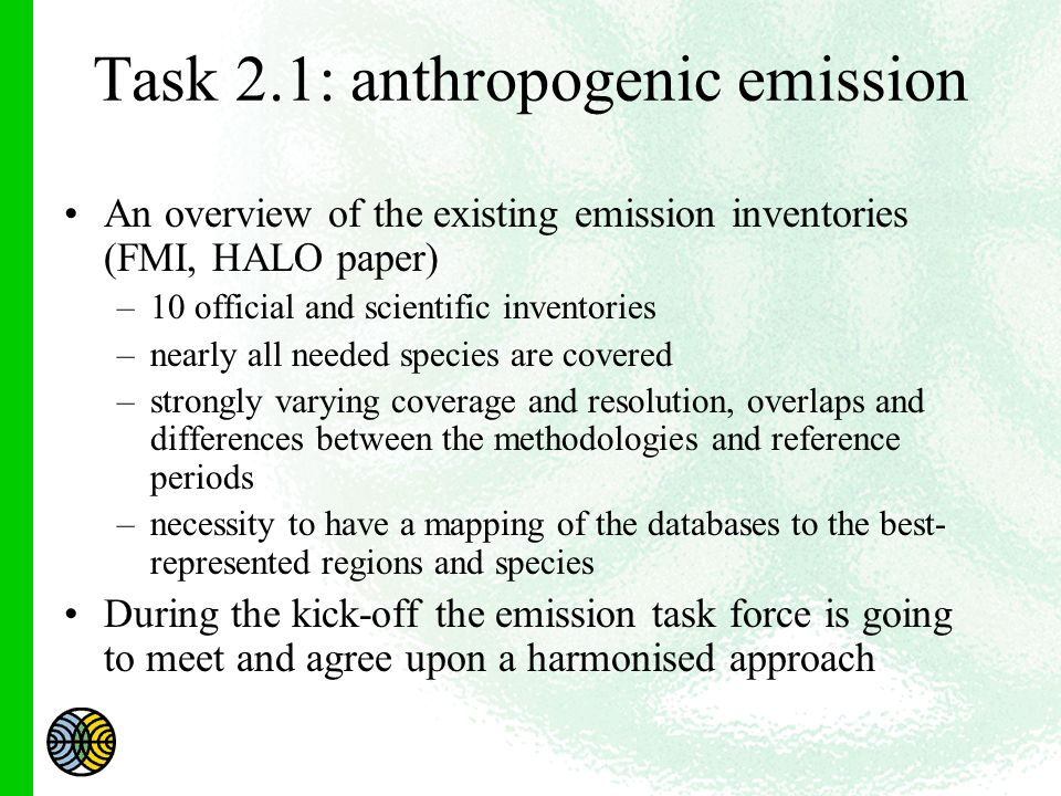 Task 2.1: anthropogenic emission An overview of the existing emission inventories (FMI, HALO paper) –10 official and scientific inventories –nearly all needed species are covered –strongly varying coverage and resolution, overlaps and differences between the methodologies and reference periods –necessity to have a mapping of the databases to the best- represented regions and species During the kick-off the emission task force is going to meet and agree upon a harmonised approach