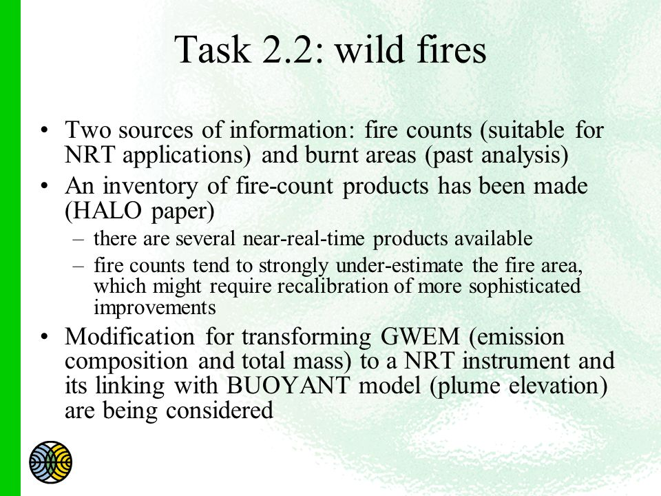Task 2.2: wild fires Two sources of information: fire counts (suitable for NRT applications) and burnt areas (past analysis) An inventory of fire-count products has been made (HALO paper) –there are several near-real-time products available –fire counts tend to strongly under-estimate the fire area, which might require recalibration of more sophisticated improvements Modification for transforming GWEM (emission composition and total mass) to a NRT instrument and its linking with BUOYANT model (plume elevation) are being considered