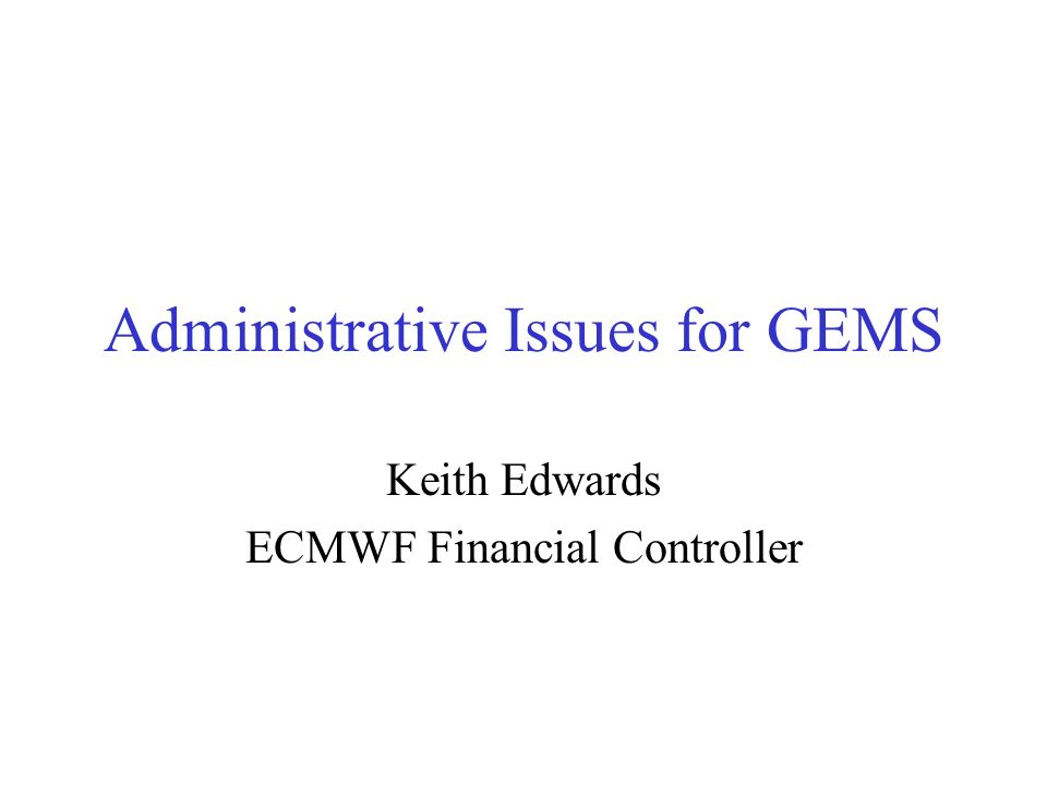 Administrative Issues for GEMS Keith Edwards ECMWF Financial Controller