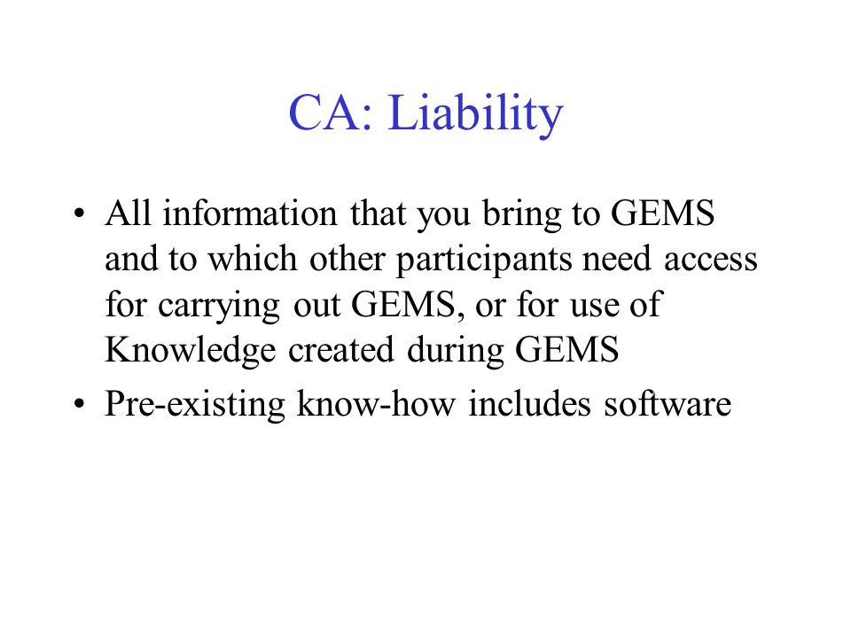 CA: Liability All information that you bring to GEMS and to which other participants need access for carrying out GEMS, or for use of Knowledge created during GEMS Pre-existing know-how includes software