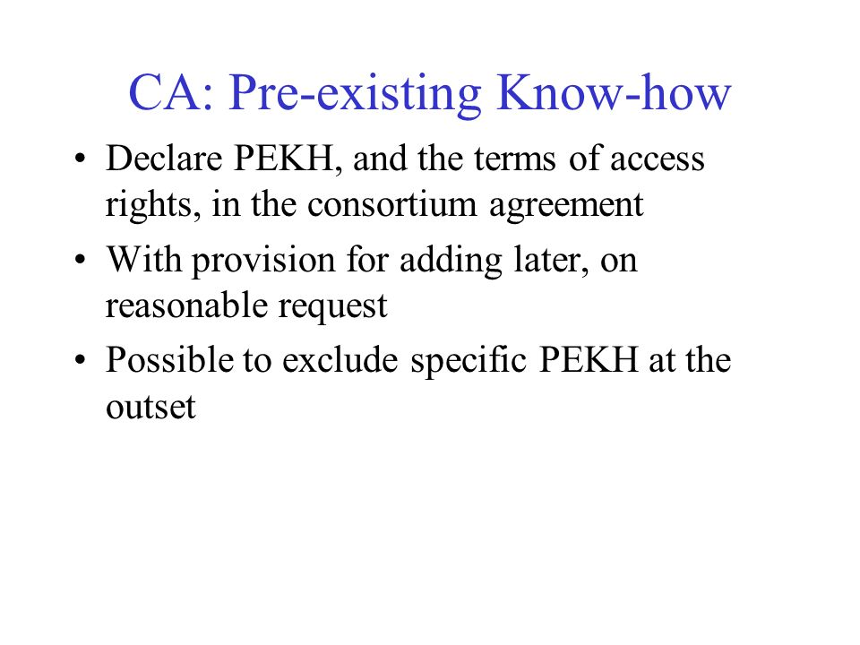 CA: Pre-existing Know-how Declare PEKH, and the terms of access rights, in the consortium agreement With provision for adding later, on reasonable request Possible to exclude specific PEKH at the outset