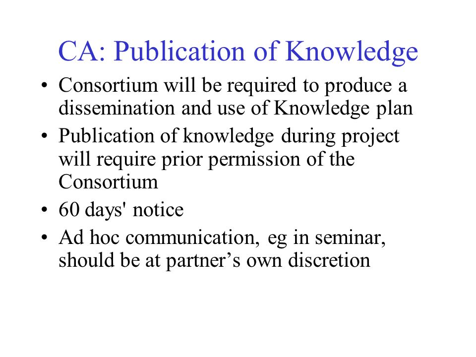 CA: Publication of Knowledge Consortium will be required to produce a dissemination and use of Knowledge plan Publication of knowledge during project