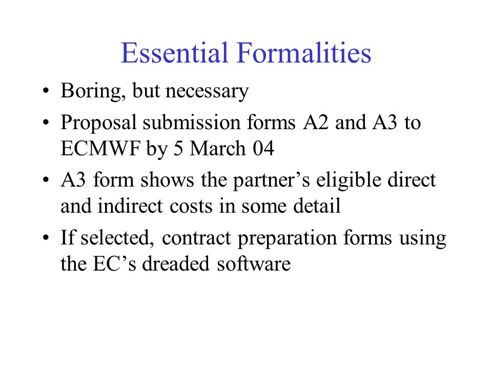 Essential Formalities Boring, but necessary Proposal submission forms A2 and A3 to ECMWF by 5 March 04 A3 form shows the partners eligible direct and indirect costs in some detail If selected, contract preparation forms using the ECs dreaded software